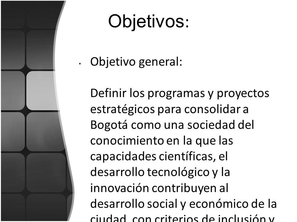 Objetivos : Objetivos específicos Fortalecer la institucionalidad del quehacer de la ciencia, la tecnología y la innovación en la ciudad a través de la coordinación, articulación, divulgación y financiación del Plan.