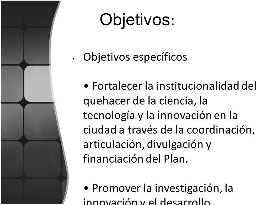 Objetivos : Objetivos específicos Fortalecer la institucionalidad del quehacer de la ciencia, la tecnología y la innovación en la ciudad a través de l