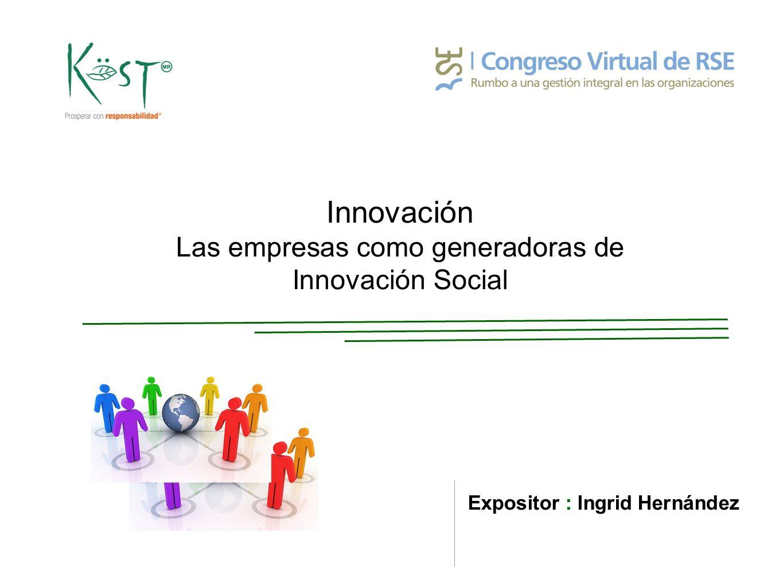 Innovación Las empresas como generadoras de Innovación Social Expositor : Ingrid Hernández
