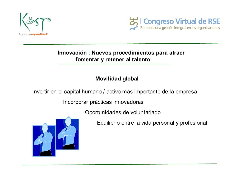 Innovación : Nuevos procedimientos para atraer fomentar y retener al talento Movilidad global Invertir en el capital humano / activo más importante de la empresa Incorporar prácticas innovadoras Equilibrio entre la vida personal y profesional Oportunidades de voluntariado