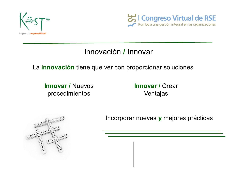 Innovación / Innovar La innovación tiene que ver con proporcionar soluciones Innovar / Nuevos procedimientos Innovar / Crear Ventajas Incorporar nuevas y mejores prácticas
