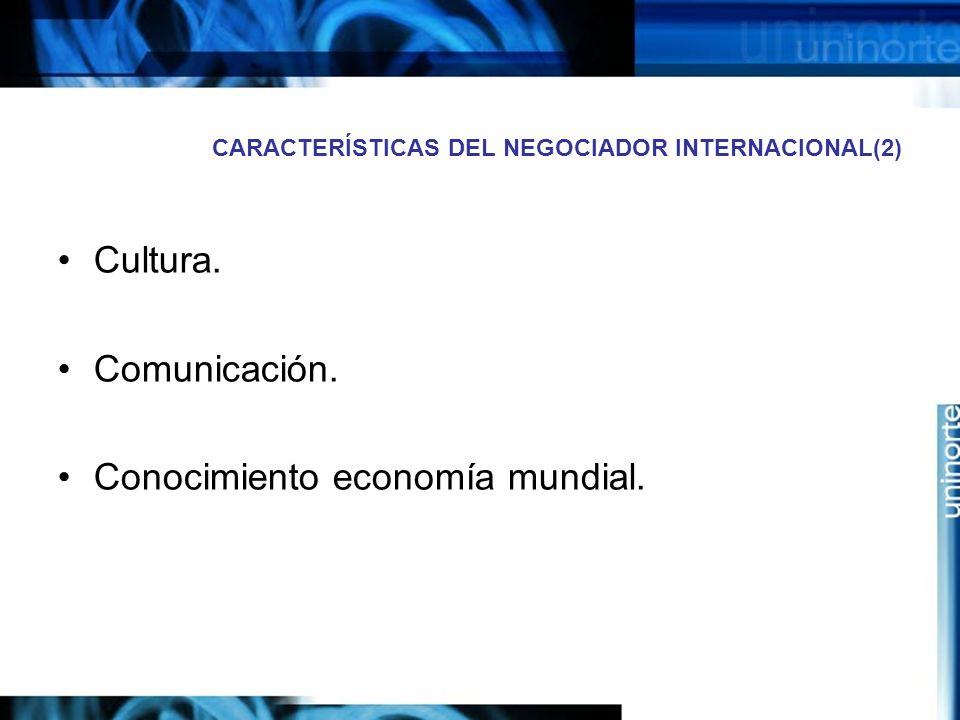 CARACTERÍSTICAS DEL NEGOCIADOR INTERNACIONAL(2) Cultura. Comunicación. Conocimiento economía mundial.