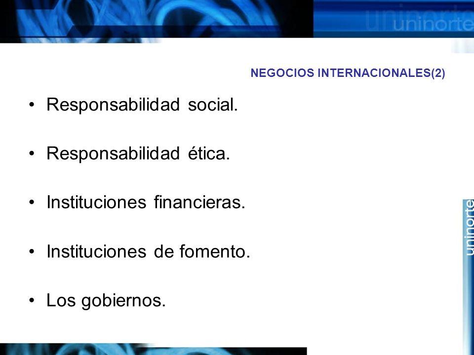 NEGOCIOS INTERNACIONALES(2) Responsabilidad social. Responsabilidad ética. Instituciones financieras. Instituciones de fomento. Los gobiernos.