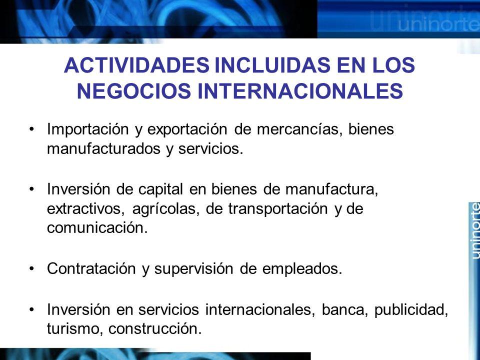 ACTIVIDADES INCLUIDAS EN LOS NEGOCIOS INTERNACIONALES Importación y exportación de mercancías, bienes manufacturados y servicios. Inversión de capital