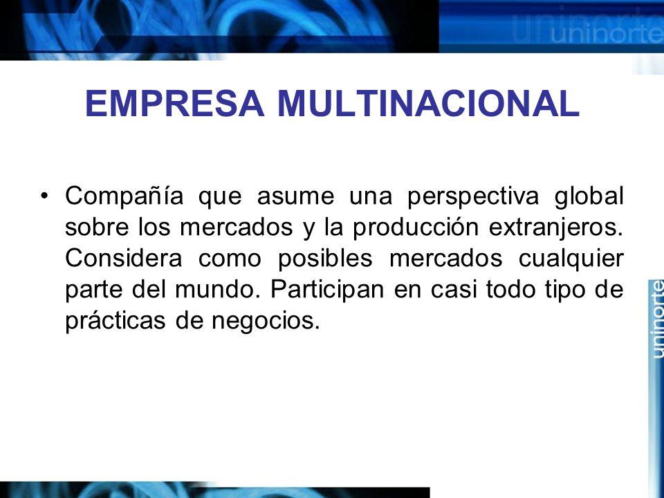 EMPRESA MULTINACIONAL Compañía que asume una perspectiva global sobre los mercados y la producción extranjeros. Considera como posibles mercados cualq