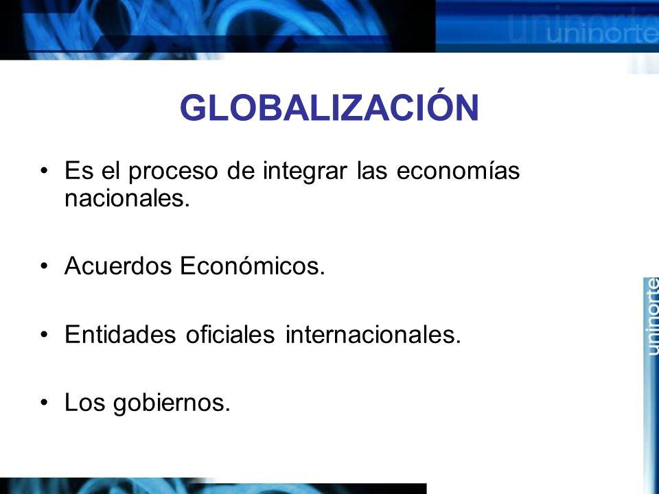 GLOBALIZACIÓN Es el proceso de integrar las economías nacionales. Acuerdos Económicos. Entidades oficiales internacionales. Los gobiernos.