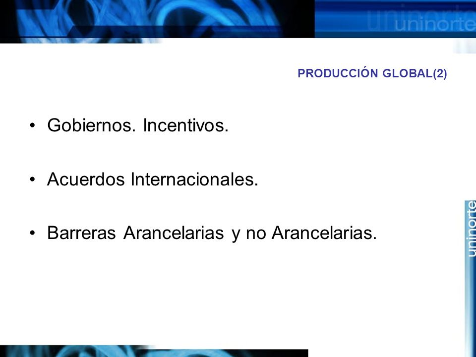 PRODUCCIÓN GLOBAL(2) Gobiernos. Incentivos. Acuerdos Internacionales. Barreras Arancelarias y no Arancelarias.