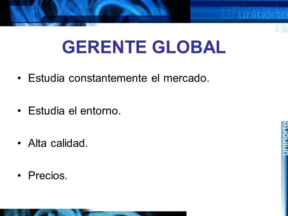 GERENTE GLOBAL Estudia constantemente el mercado. Estudia el entorno. Alta calidad. Precios.
