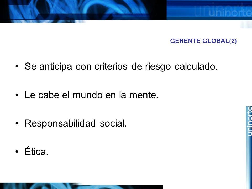 GERENTE GLOBAL(2) Se anticipa con criterios de riesgo calculado. Le cabe el mundo en la mente. Responsabilidad social. Ética.