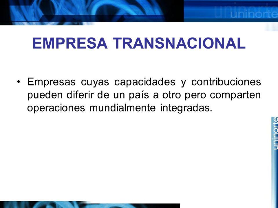 EMPRESA TRANSNACIONAL Empresas cuyas capacidades y contribuciones pueden diferir de un país a otro pero comparten operaciones mundialmente integradas.