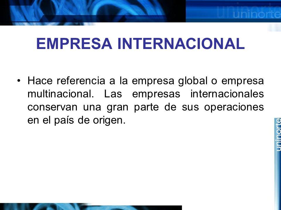 EMPRESA INTERNACIONAL Hace referencia a la empresa global o empresa multinacional. Las empresas internacionales conservan una gran parte de sus operac