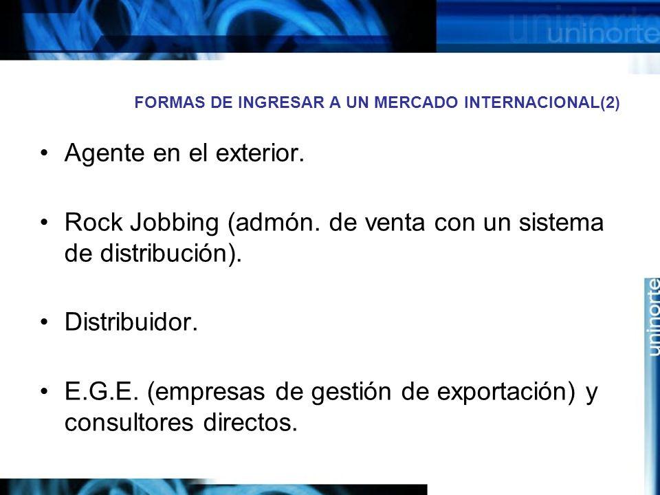 FORMAS DE INGRESAR A UN MERCADO INTERNACIONAL(2) Agente en el exterior. Rock Jobbing (admón. de venta con un sistema de distribución). Distribuidor. E