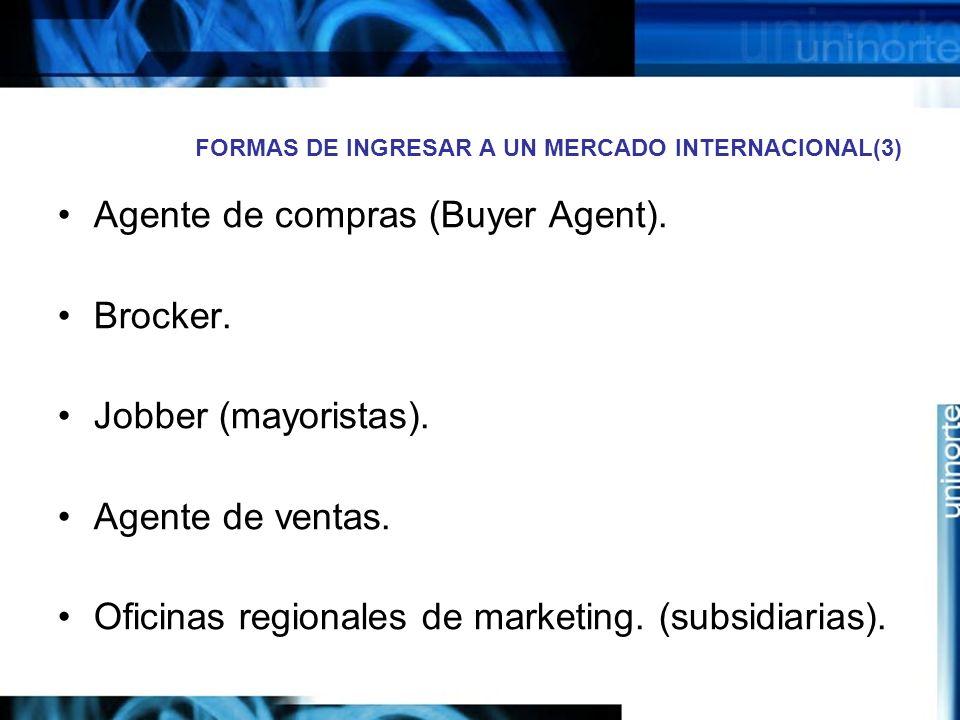 FORMAS DE INGRESAR A UN MERCADO INTERNACIONAL(3) Agente de compras (Buyer Agent). Brocker. Jobber (mayoristas). Agente de ventas. Oficinas regionales