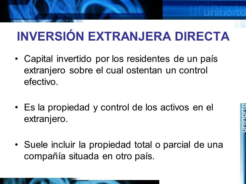 INVERSIÓN EXTRANJERA DIRECTA Capital invertido por los residentes de un país extranjero sobre el cual ostentan un control efectivo. Es la propiedad y