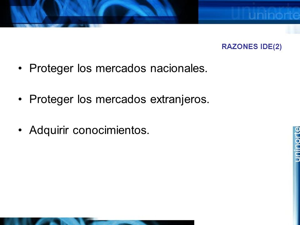 RAZONES IDE(2) Proteger los mercados nacionales. Proteger los mercados extranjeros. Adquirir conocimientos.