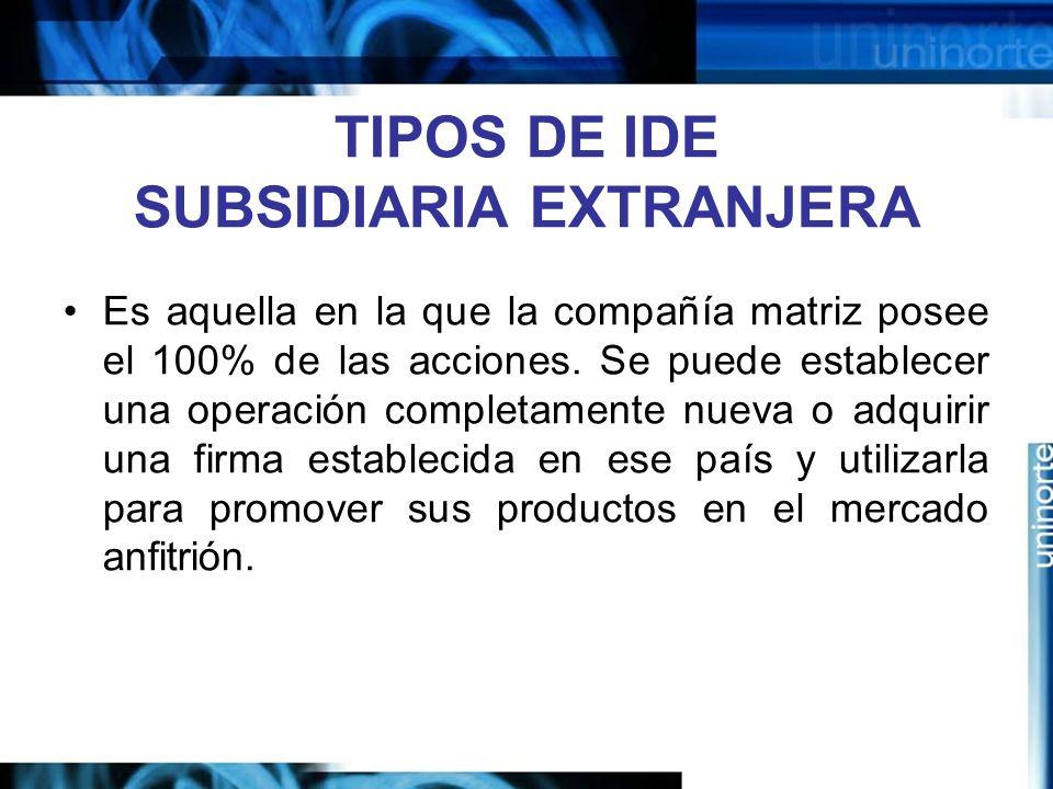 TIPOS DE IDE SUBSIDIARIA EXTRANJERA Es aquella en la que la compañía matriz posee el 100% de las acciones. Se puede establecer una operación completam
