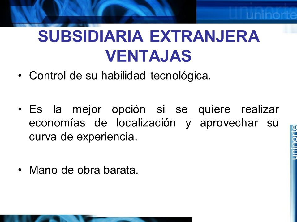 SUBSIDIARIA EXTRANJERA VENTAJAS Control de su habilidad tecnológica. Es la mejor opción si se quiere realizar economías de localización y aprovechar s