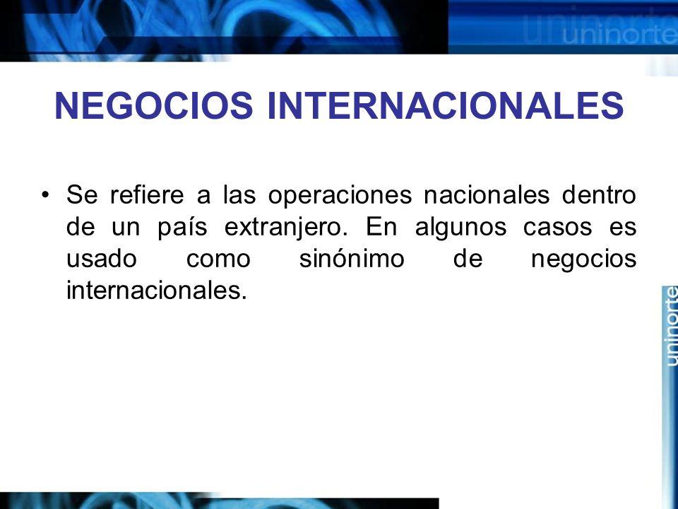 NEGOCIOS INTERNACIONALES Se refiere a las operaciones nacionales dentro de un país extranjero. En algunos casos es usado como sinónimo de negocios int