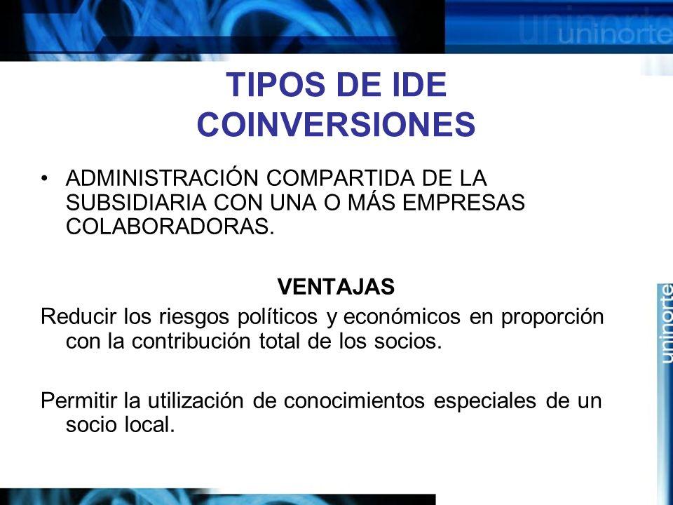 TIPOS DE IDE COINVERSIONES ADMINISTRACIÓN COMPARTIDA DE LA SUBSIDIARIA CON UNA O MÁS EMPRESAS COLABORADORAS. VENTAJAS Reducir los riesgos políticos y