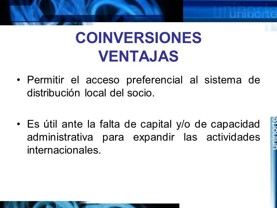 COINVERSIONES VENTAJAS Permitir el acceso preferencial al sistema de distribución local del socio. Es útil ante la falta de capital y/o de capacidad a