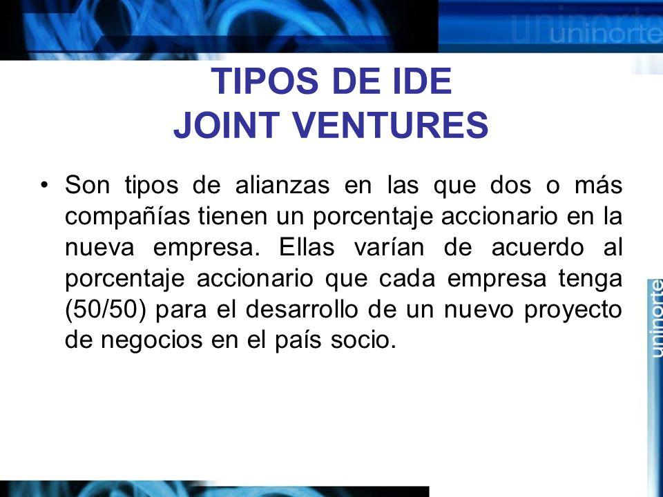 TIPOS DE IDE JOINT VENTURES Son tipos de alianzas en las que dos o más compañías tienen un porcentaje accionario en la nueva empresa. Ellas varían de