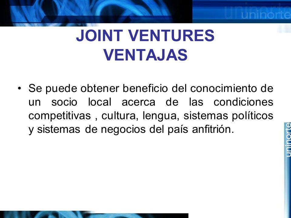 JOINT VENTURES VENTAJAS Se puede obtener beneficio del conocimiento de un socio local acerca de las condiciones competitivas, cultura, lengua, sistema