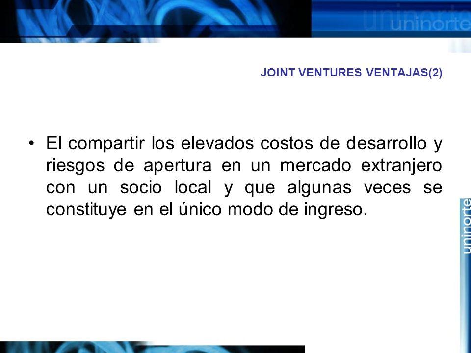 JOINT VENTURES VENTAJAS(2) El compartir los elevados costos de desarrollo y riesgos de apertura en un mercado extranjero con un socio local y que algu