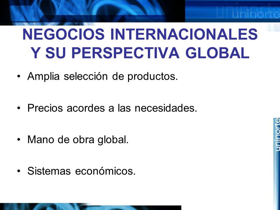 NEGOCIOS INTERNACIONALES Y SU PERSPECTIVA GLOBAL Amplia selección de productos. Precios acordes a las necesidades. Mano de obra global. Sistemas econó