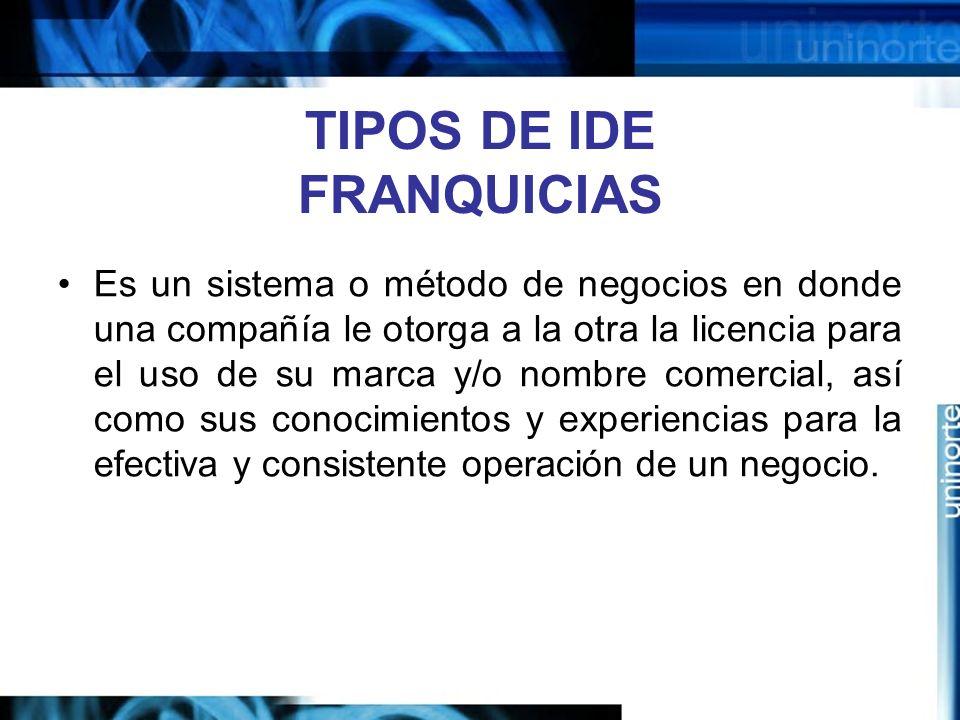 TIPOS DE IDE FRANQUICIAS Es un sistema o método de negocios en donde una compañía le otorga a la otra la licencia para el uso de su marca y/o nombre c
