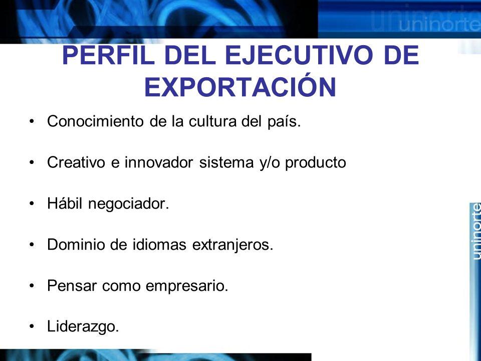 PERFIL DEL EJECUTIVO DE EXPORTACIÓN Conocimiento de la cultura del país. Creativo e innovador sistema y/o producto Hábil negociador. Dominio de idioma