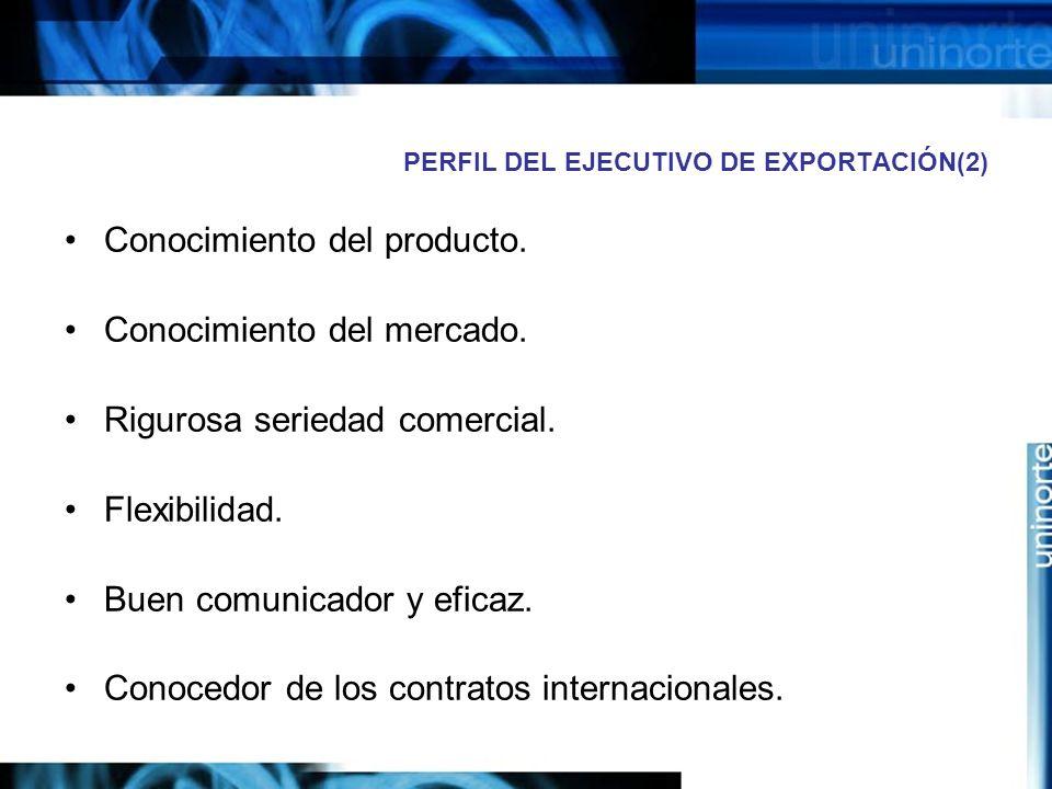 PERFIL DEL EJECUTIVO DE EXPORTACIÓN(2) Conocimiento del producto. Conocimiento del mercado. Rigurosa seriedad comercial. Flexibilidad. Buen comunicado