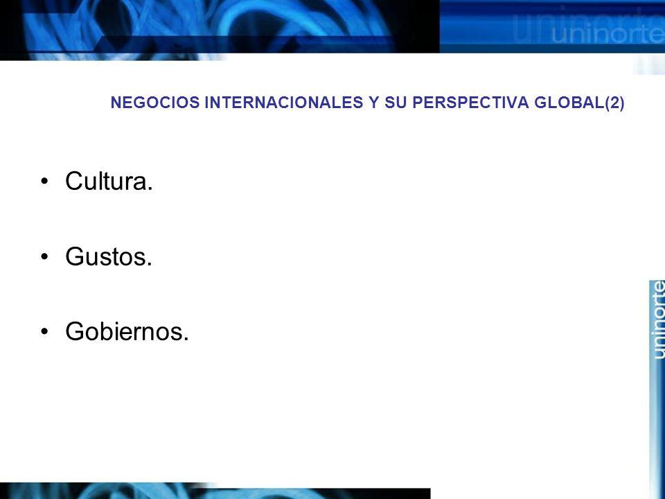 NEGOCIOS INTERNACIONALES Y SU PERSPECTIVA GLOBAL(2) Cultura. Gustos. Gobiernos.