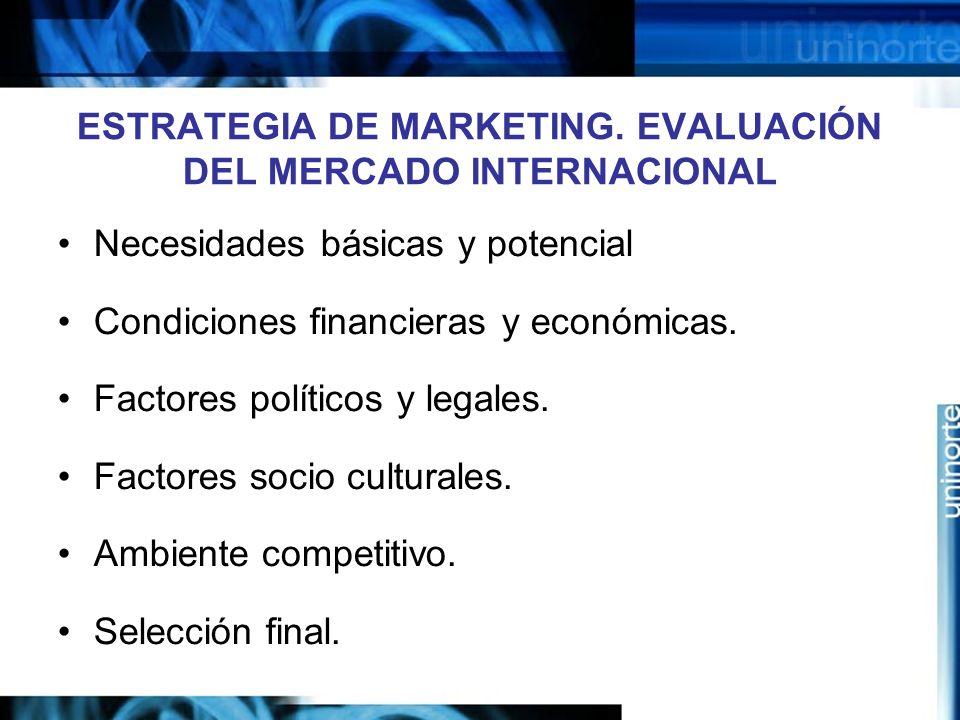 ESTRATEGIA DE MARKETING. EVALUACIÓN DEL MERCADO INTERNACIONAL Necesidades básicas y potencial Condiciones financieras y económicas. Factores políticos