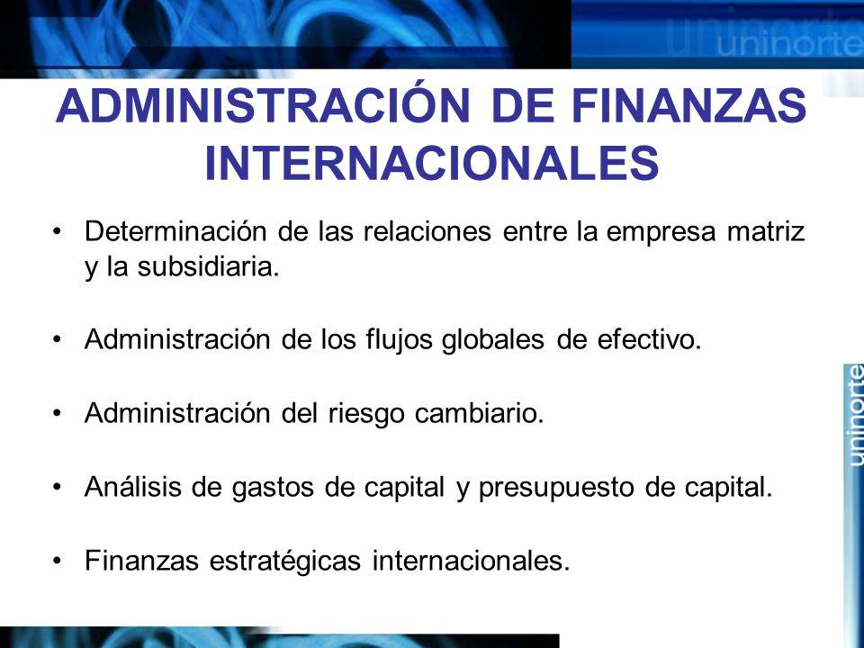 ADMINISTRACIÓN DE FINANZAS INTERNACIONALES Determinación de las relaciones entre la empresa matriz y la subsidiaria. Administración de los flujos glob