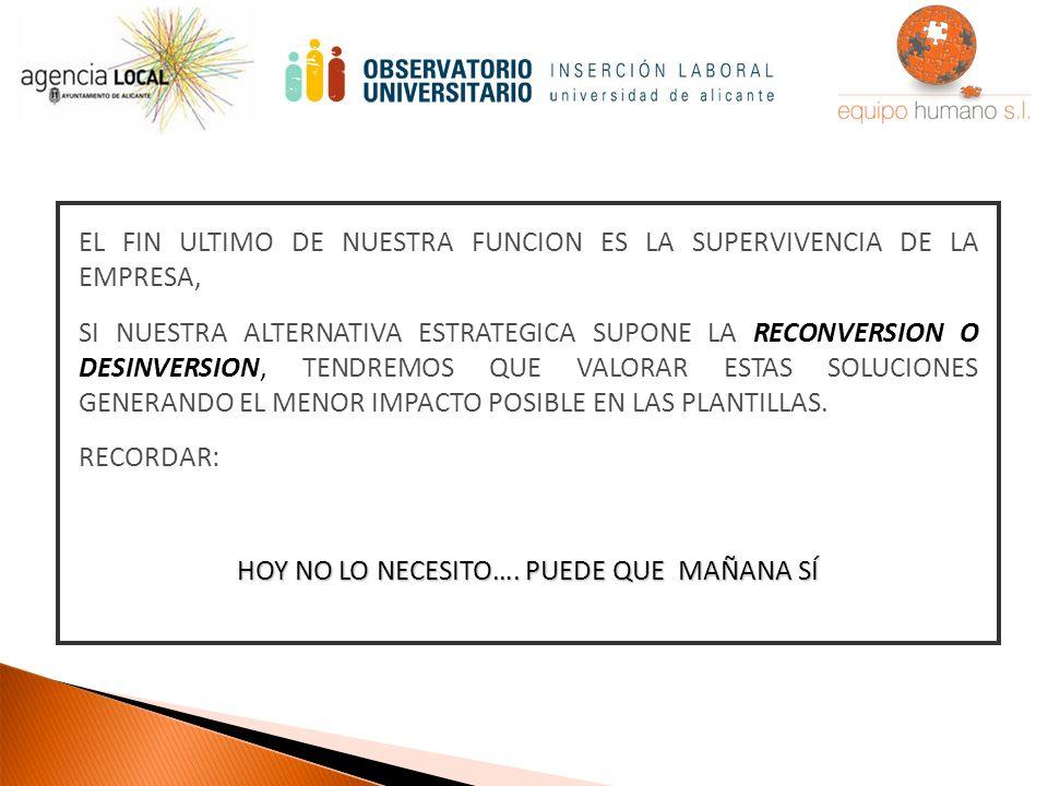 EL FIN ULTIMO DE NUESTRA FUNCION ES LA SUPERVIVENCIA DE LA EMPRESA, SI NUESTRA ALTERNATIVA ESTRATEGICA SUPONE LA RECONVERSION O DESINVERSION, TENDREMOS QUE VALORAR ESTAS SOLUCIONES GENERANDO EL MENOR IMPACTO POSIBLE EN LAS PLANTILLAS.