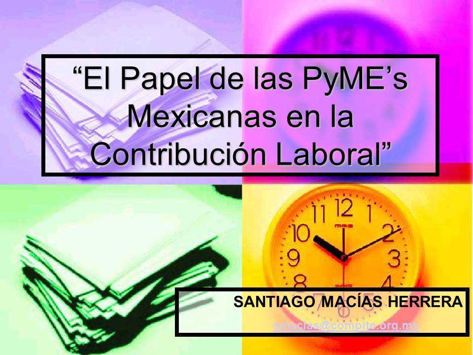 El Papel de las PyMEs Mexicanas en la Contribución Laboral SANTIAGO MACÍAS HERRERA smacias@compite.org.mx