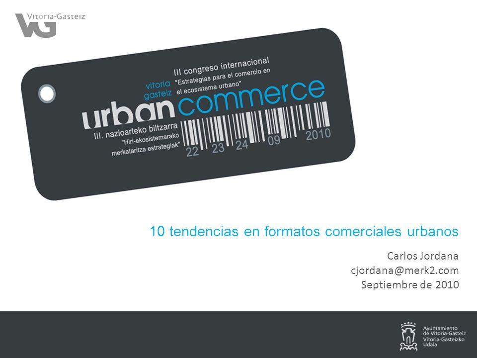 10 tendencias en formatos comerciales urbanos Carlos Jordana cjordana@merk2.com Septiembre de 2010
