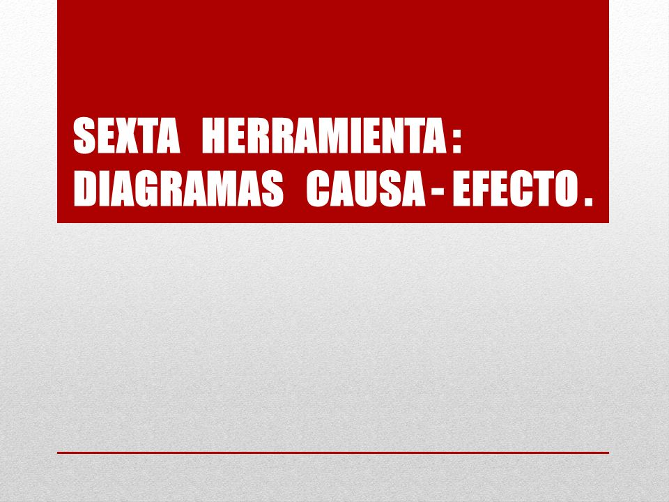 SEXTA HERRAMIENTA : DIAGRAMAS CAUSA - EFECTO.