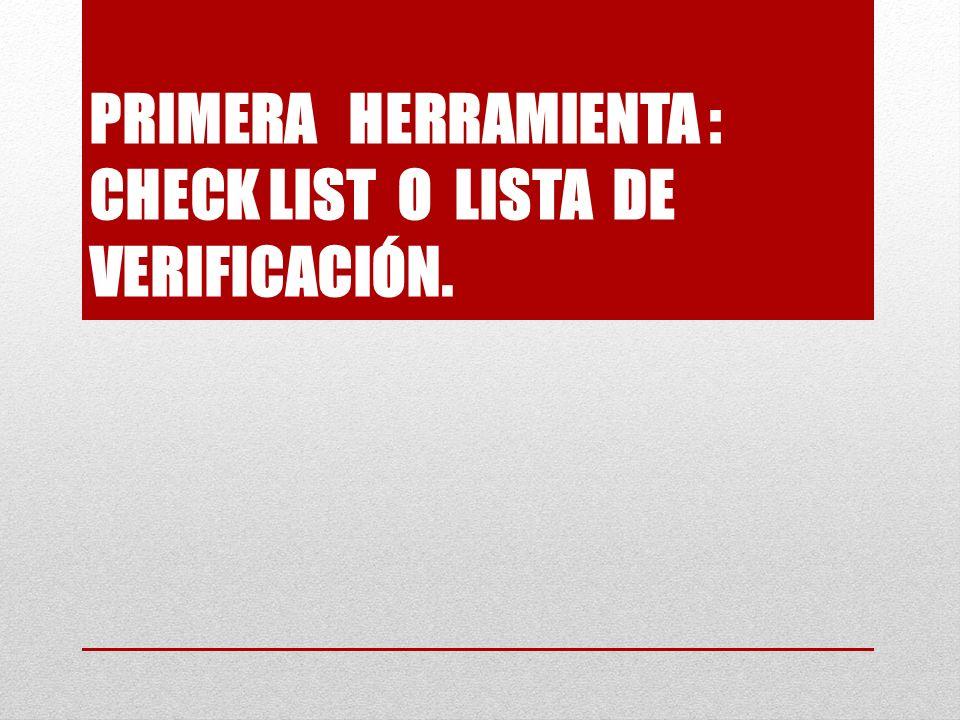 PRIMERA HERRAMIENTA : CHECK LIST O LISTA DE VERIFICACIÓN.