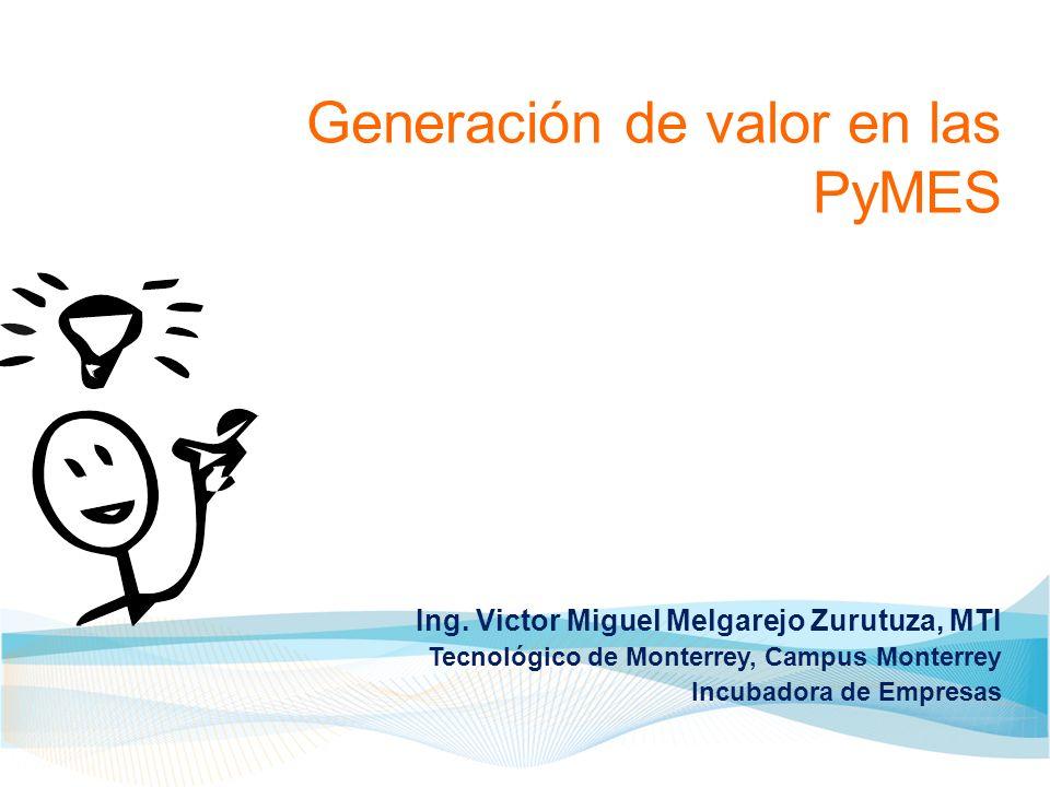 Generación de valor en las PyMES Ing. Victor Miguel Melgarejo Zurutuza, MTI Tecnológico de Monterrey, Campus Monterrey Incubadora de Empresas