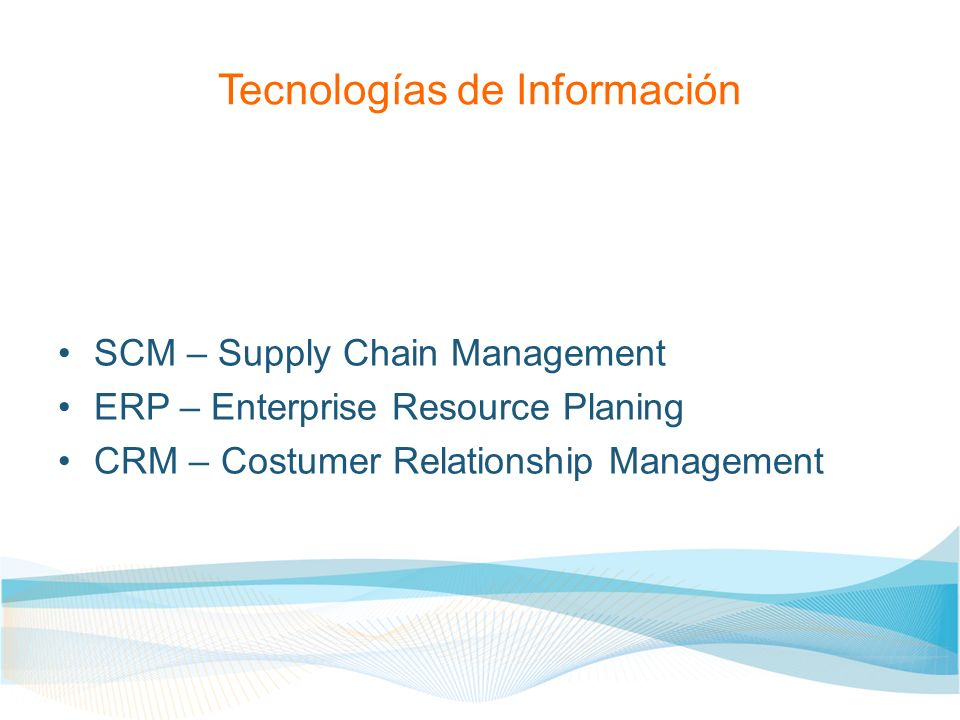 Tecnologías de Información SCM – Supply Chain Management ERP – Enterprise Resource Planing CRM – Costumer Relationship Management