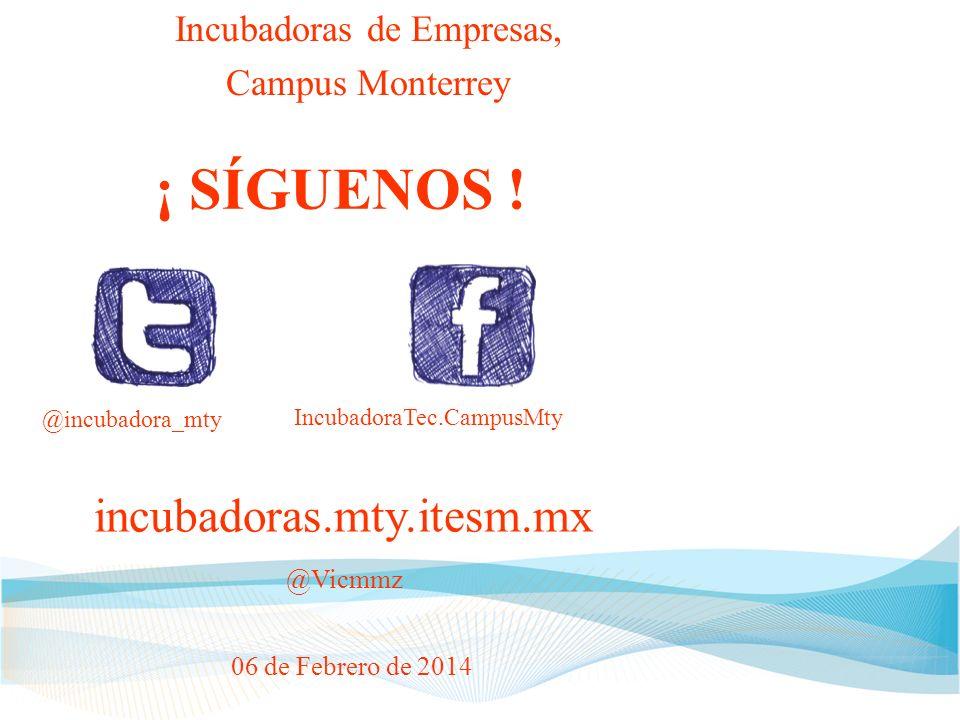 incubadoras.mty.itesm.mx @Vicmmz Incubadoras de Empresas, Campus Monterrey 06 de Febrero de 2014 IncubadoraTec.CampusMty @incubadora_mty ¡ SÍGUENOS !