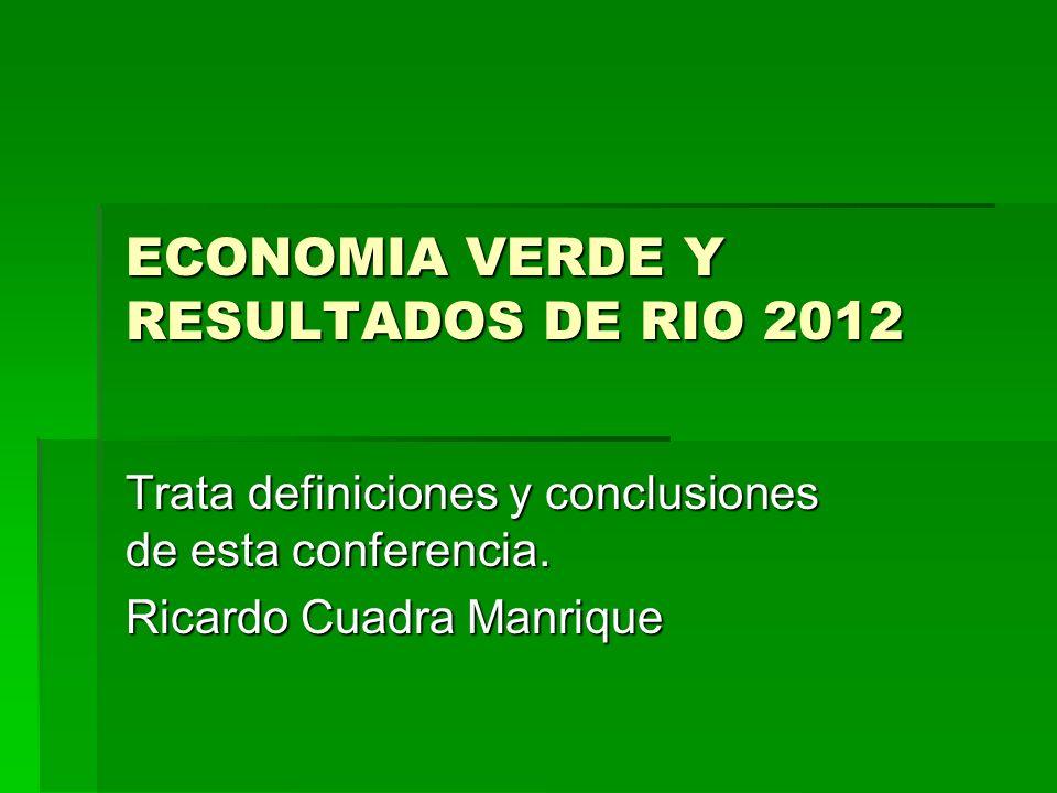ECONOMIA VERDE Y RESULTADOS DE RIO 2012 Trata definiciones y conclusiones de esta conferencia. Ricardo Cuadra Manrique