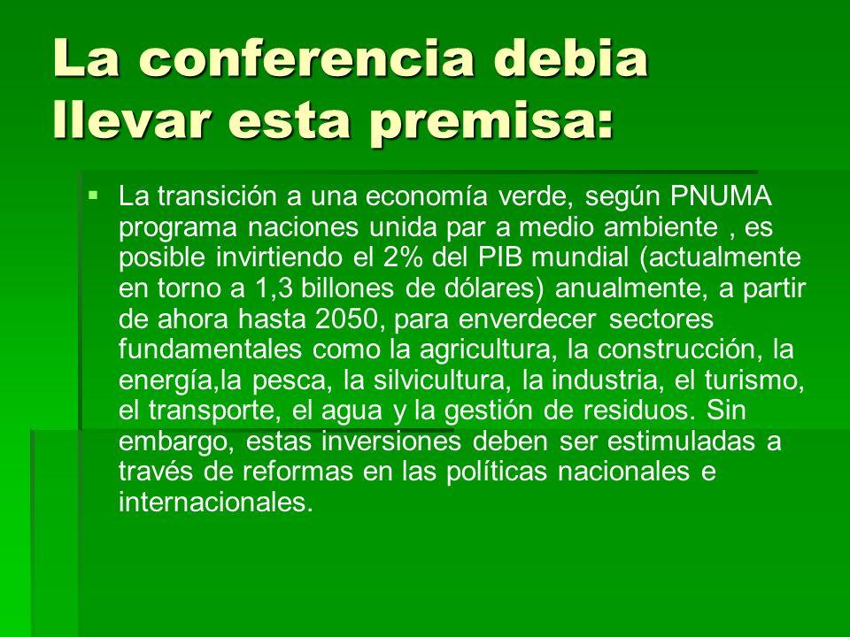 La conferencia debia llevar esta premisa: La transición a una economía verde, según PNUMA programa naciones unida par a medio ambiente, es posible inv