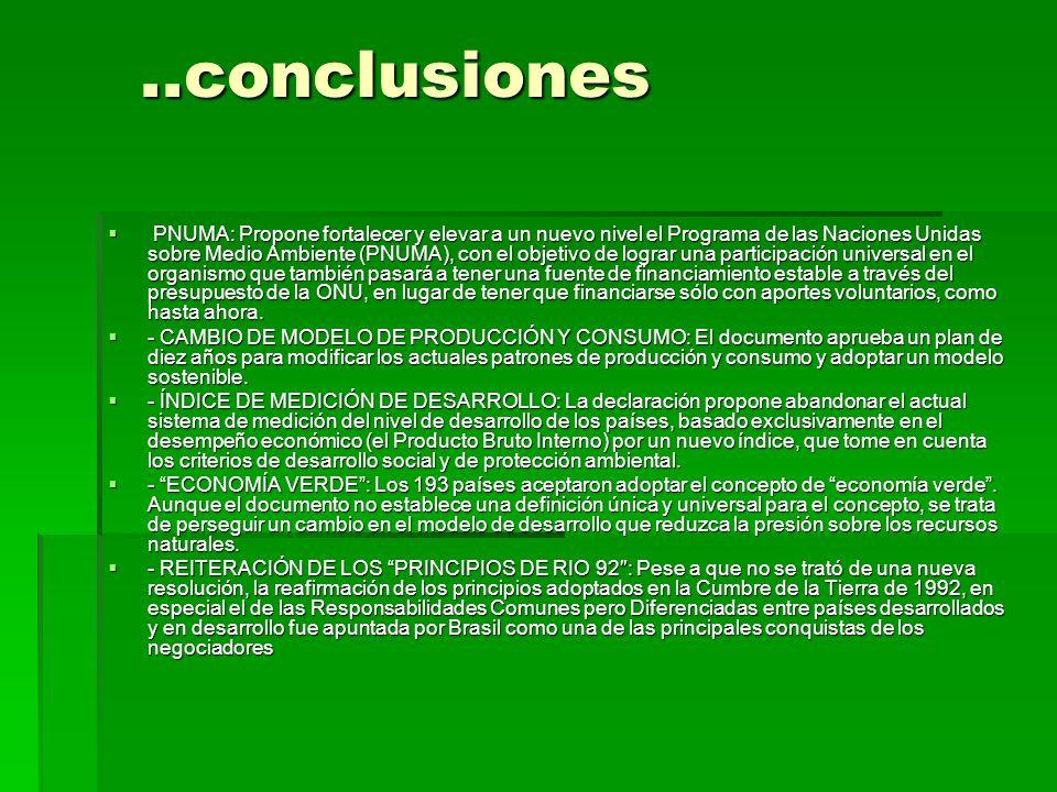 ..conclusiones PNUMA: Propone fortalecer y elevar a un nuevo nivel el Programa de las Naciones Unidas sobre Medio Ambiente (PNUMA), con el objetivo de