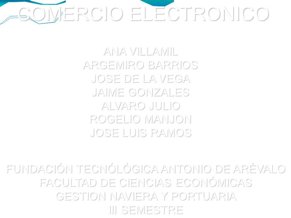 COMERCIO ELECTRONICO ANA VILLAMIL ARGEMIRO BARRIOS JOSE DE LA VEGA JAIME GONZALES ALVARO JULIO ROGELIO MANJON JOSE LUIS RAMOS FUNDACIÓN TECNÓLÓGICA ANTONIO DE ARÉVALO FACULTAD DE CIENCIAS ECONÓMICAS GESTION NAVIERA Y PORTUARIA III SEMESTRE