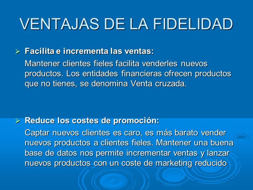 VENTAJAS DE LA FIDELIDAD Facilita e incrementa las ventas: Facilita e incrementa las ventas: Mantener clientes fieles facilita venderles nuevos produc