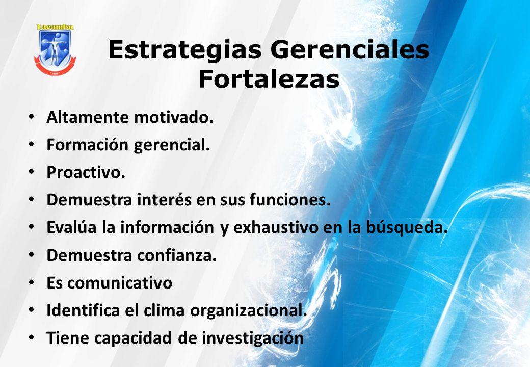 Estrategias Gerenciales Fortalezas Altamente motivado. Formación gerencial. Proactivo. Demuestra interés en sus funciones. Evalúa la información y exh