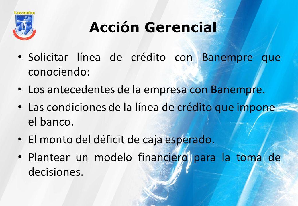 Acción Gerencial Solicitar línea de crédito con Banempre que conociendo: Los antecedentes de la empresa con Banempre. Las condiciones de la línea de c