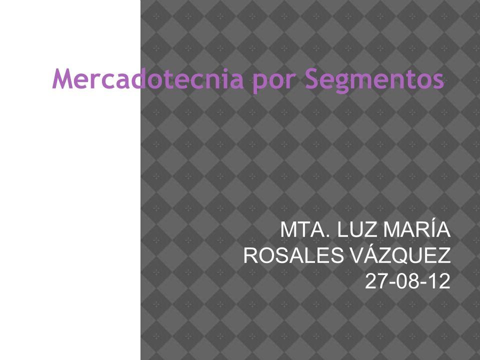 Mercadotecnia por Segmentos MTA. LUZ MARÍA ROSALES VÁZQUEZ 27-08-12
